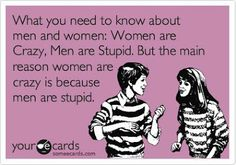 What you need to know about men and women: Women are crazy, men are stupid but the main reason women are crazy is because men are stupid.