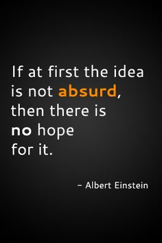 """Einstein quote """"If at first the idea is not absurd, then there is no hope for it. Love Me Quotes, Great Quotes, Words Quotes, Wise Words, Quotes To Live By, Life Quotes, Sayings, Class Quotes, Attitude Quotes"""
