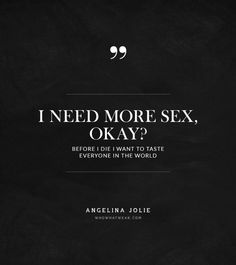 I need more sex okay? Before I die I want to taste everyone in the world- Angelina Jolie