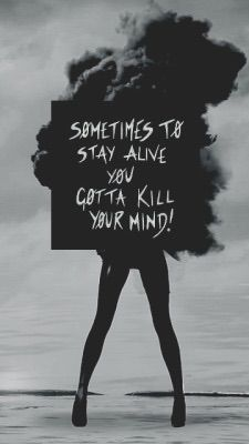"""Sometimes to stay alive you gotta kill your mind!"""