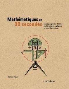 Mathématiques en 30 secondes / RICHARD J. BROWN -  Le nombre Pi, la poussée d'Archimède et la trigonométrie ne sont pour vous que de lointains souvenirs d'école. Les équations comme les polynômes ou les fractales vous laissent pantois. Mathématiques en 30 secondes saura vous initier à ce champ de connaissances qui mêle rigueur et poésie.