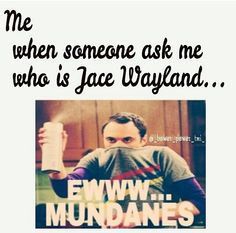 Mundanes wayland or herondale or lightwood or morgenstern... its all the same if u don't know him go die in a hole now. I MEAN NOW!!!!!!