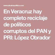 En Veracruz hay completo reciclaje de políticos corruptos del PAN y PRI: López Obrador