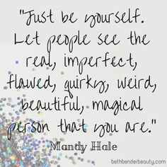 """Just be yourself. Let people see the real, imperfect, flawed, quirky, weird, beautiful, magical person that you are."" Mandy Hale #Quote #BeBeautiful #Beauty"