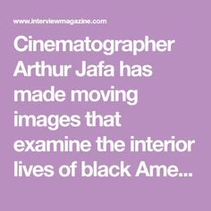 Cinematographer Arthur Jafa has made moving images that examine the interior lives of black Americans for the last 30 years.