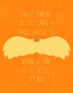 Lorax wisdom: Unless someone like you cares a whole awful lot, nothing is going to get better. it's not.