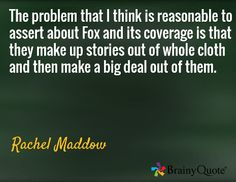The problem that I think is reasonable to assert about Fox and its coverage is that they make up stories out of whole cloth and then make a big deal out of them. Political Pictures, Brainy Quotes, Rachel Maddow, Stencils, Fox, Politics, Clever Quotes, Templates, Stenciling