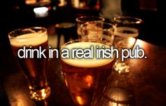 Before I die, I want to...drink in a real Irish pub.....in Ireland of course