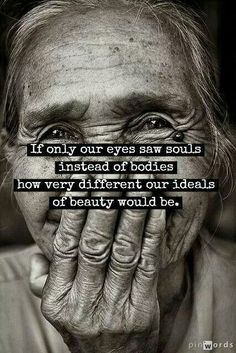 If only our eyes saw souls instead of bodies -how very different our ideals of beauty would be.