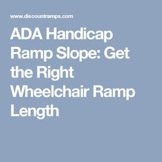 Learn How To Find The Wheelchair Ramp Length You Need To Create A Safe,  Entrance For Wheelchair Users. ADA Ramp Slope Guidelines For Residential  And ...