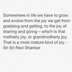 Somewhere in life we have to grow and evolve from the joy we get from grabbing and getting, to the joy of sharing and giving – which is that motherly joy, or grandmotherly joy. That is a more mature kind of joy. - Sri Sri Ravi Shankar