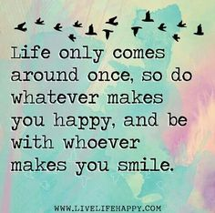 I only get one life! Why not do what makes me happy? Gonna start living for what makes me happy not everyone else!!