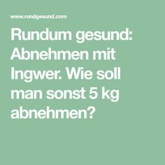 Rundum gesund: Abnehmen mit Ingwer. Wie soll man sonst 5 kg abnehmen?