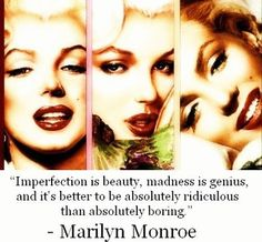 You know that Marilyn Monroe is right ;)