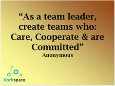 As a team leader, create teams who: Care, Cooperate and are Committed!