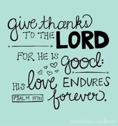 """""""Give thanks to the Lord for he is good: His love endures forever."""" Psalms 107:11."""