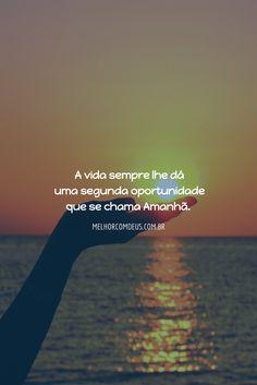 A vida sempre lhe dá uma segunda oportunidade que se chama amanhã.