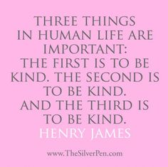 Three things in human life are important: The first is to be kind. The second is to be kind. And the third is to be kind.