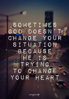 Sometimes God doesn't change your situation.....