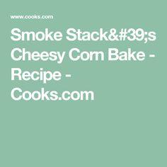 Smoke Stack's Cheesy Corn Bake - Recipe - Cooks.com