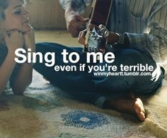 Dear Future Husband...This is one of the things I desire from you...That you will always have a song to sing to me. <3