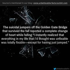 "the suicidal jumpers off the Golden Gate Bridge that survived the fall reported a complete change of heart while falling ""I instantly reali..."