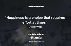 """""""Happiness is a choice that requires effort at times"""" - Aeschylus"""