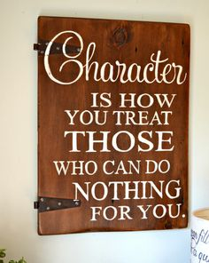 Character is how you treat those who can do nothing for you. | wood sign by Aimee Weaver Designs
