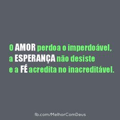 O Amor perdoa o imperdoável, a Esperança não desiste e a Fé acredita no inacreditável.