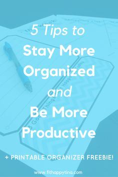 5 Tips to Stay Organized and Be More Productive + Free Printable Organizer!