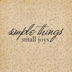 Cream and black quote - simple things, small joys Words Quotes, Sayings, Joy Of Life, Simple Pleasures, Happy Thoughts, Simple Living, Make Me Happy, Encouragement, Wisdom