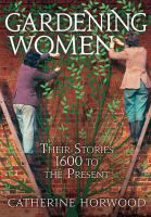 Gardening women: their stories from 1600 to the present / by Catherine Horwood. 2010. (Donation). Shelf location: BIOG.
