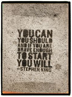 """""""You can, you should, and, if you are are brave enough to start, you will."""" - Stephen King."""