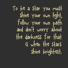 To be a star you must shine your own light, follow your own path and don't worry about the darkness for that is when the stars shine brightest. thedailyquotes.com