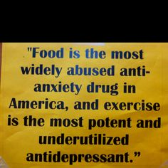 Food is the most widely abused anti-anxiety drug in America, and exercise is the most potent and underutilized antidepressant.  Eat less, move more!