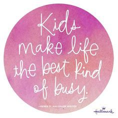 """Kids make life the best kind of busy."""