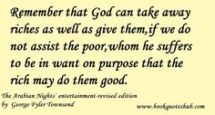 Remember that God can take away riches as well as give them,if we do not assist the poor,whom he suffers to be in want on purpose that the r...