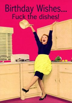 Birthday wishes! Fuck the dishes!!! Hahaha