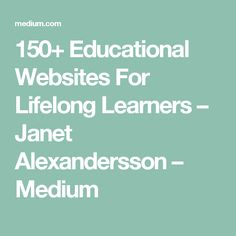 150+ Educational Websites For Lifelong Learners – Janet Alexandersson – Medium