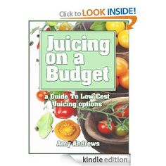Juicing on a Budget: A Guide to Low Cost Juicing Options [Kindle Edition]