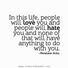 People will love you, people will hate you, and none of it will have anything to do with you. - Abraham-Hicks