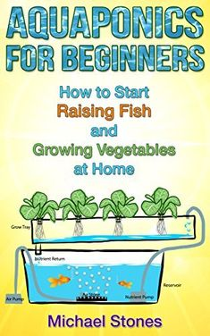 Aquaponics for Beginners - How To Start Raising Fish and Growing Vegetables at Home (Self Sufficient Living, Urban Gardening, Aquaponics) by Michael Stones, www.amazon.com/...