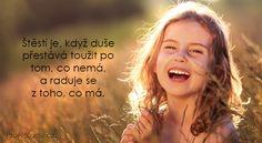 Štěstí je to, když duše přestává toužit po tom, co nemá a raduje se z toho, co má.