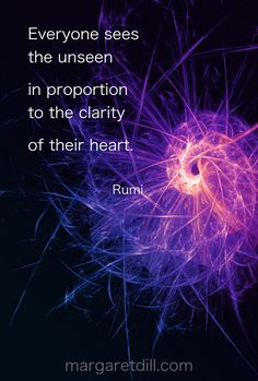 Everyone sees the unseen in proportion to the clarity of their heart. Inspirational Rumi Quote Fractal Art by Margaret Dill Rumi Love Quotes, Soul Quotes, Poetry Quotes, Wisdom Quotes, Words Quotes, Life Quotes, Inspirational Quotes, Rumi On Love, Faith Quotes