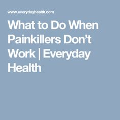 What to Do When Painkillers Don't Work | Everyday Health