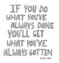 If you do what you've always done you'll get what you've always gotten. ~ Tony Robbins #quotes