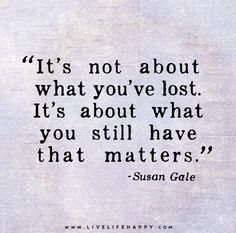 It's not about what you've lost. It's about what you still have that matters. - Susan Gale