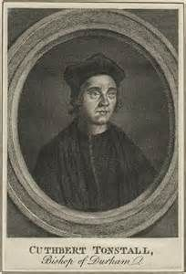 Reformed Anglicans: 12 October 1524 A.D.  Bishop Cuthbert Tunstall (Lo...