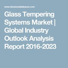 Glass Tempering Systems Market | Global Industry Outlook Analysis Report 2016-2023