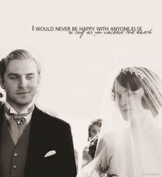 """I would never be happy with anyone else as long as you walked the earth.""  - Matthew from Dowton Abbey"